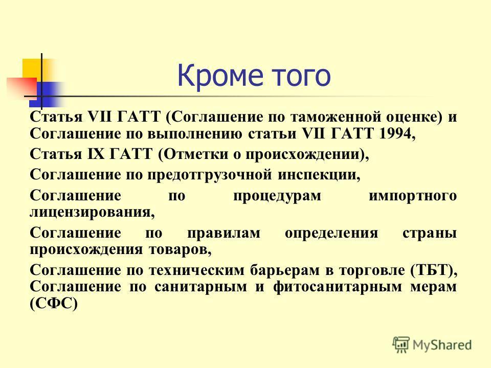 Кроме того Статья VII ГАТТ (Соглашение по таможенной оценке) и Соглашение по выполнению статьи VII ГАТТ 1994, Статья IX ГАТТ (Отметки о происхождении), Соглашение по предотгрузочной инспекции, Соглашение по процедурам импортного лицензирования, Согла