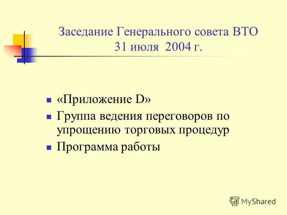 Заседание Генерального совета ВТО 31 июля 2004 г. «Приложение D» Группа ведения переговоров по упрощению торговых процедур Программа работы