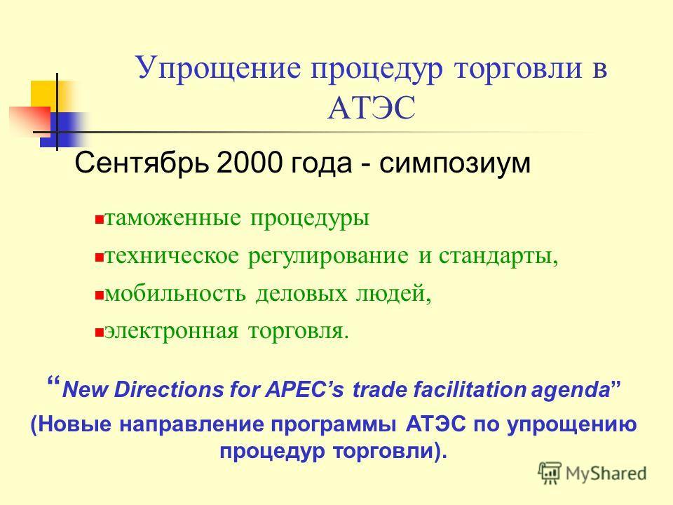 Упрощение процедур торговли в АТЭС Сентябрь 2000 года - симпозиум таможенные процедуры техническое регулирование и стандарты, мобильность деловых людей, электронная торговля. New Directions for APECs trade facilitation agenda (Новые направление прогр