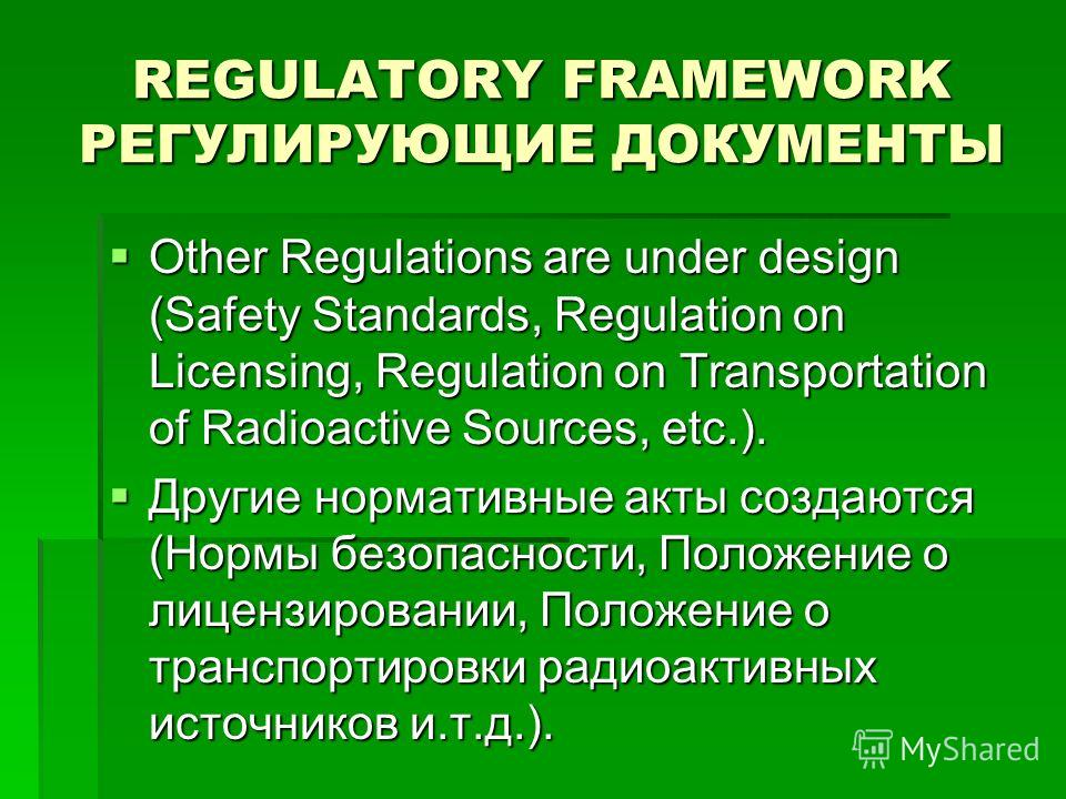 REGULATORY FRAMEWORK РЕГУЛИРУЮЩИЕ ДОКУМЕНТЫ Other Regulations are under design (Safety Standards, Regulation on Licensing, Regulation on Transportation of Radioactive Sources, etc.). Other Regulations are under design (Safety Standards, Regulation on
