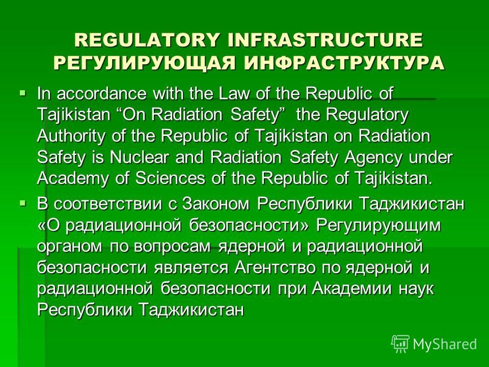 REGULATORY INFRASTRUCTURE РЕГУЛИРУЮЩАЯ ИНФРАСТРУКТУРА In accordance with the Law of the Republic of Tajikistan On Radiation Safety the Regulatory Authority of the Republic of Tajikistan on Radiation Safety is Nuclear and Radiation Safety Agency under
