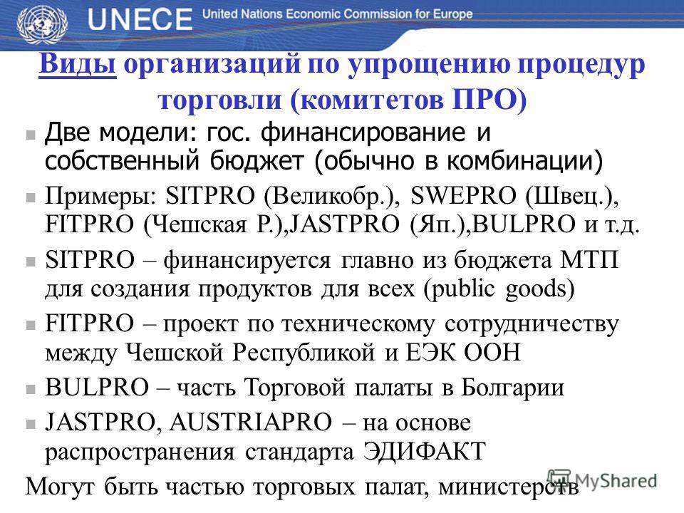 Виды организаций по упрощению процедур торговли (комитетов ПРО) Две модели: гос. финансирование и собственный бюджет (обычно в комбинации) Примеры: SITPRO (Великобр.), SWEPRO (Швец.), FITPRO (Чешская Р.),JASTPRO (Яп.),BULPRO и т.д. SITPRO – финансиру