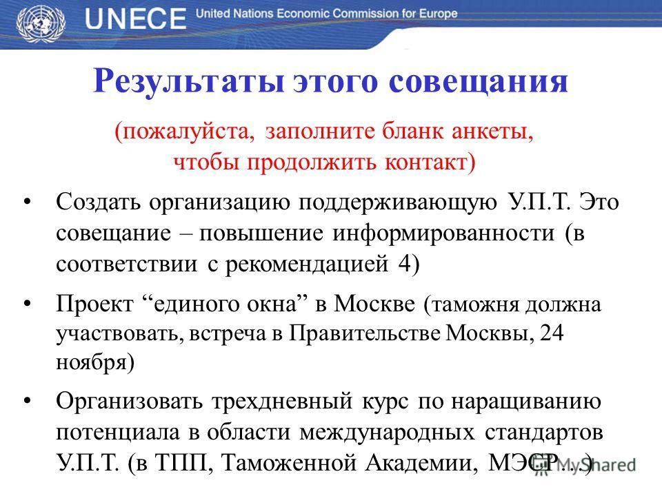Результаты этого совещания (пожалуйста, заполните бланк анкеты, чтобы продолжить контакт) Создать организацию поддерживающую У.П.Т. Это совещание – повышение информированности (в соответствии с рекомендацией 4) Проект единого окна в Москве (таможня д