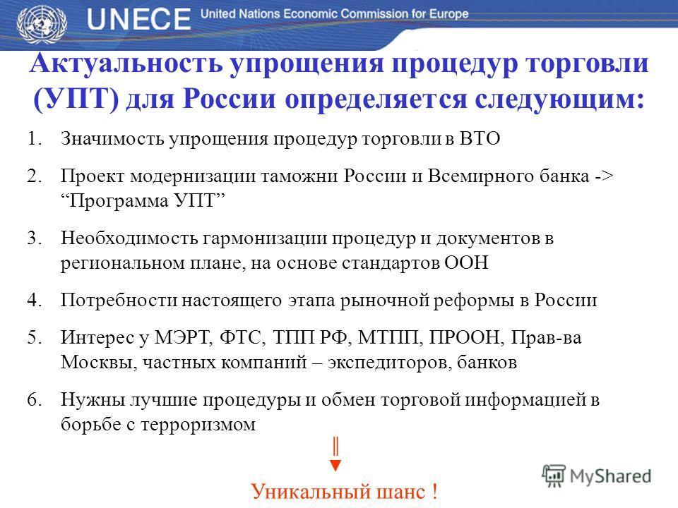 Актуальность упрощения процедур торговли (УПТ) для России определяется следующим: 1.Значимость упрощения процедур торговли в ВТО 2.Проект модернизации таможни России и Всемирного банка -> Программа УПТ 3.Необходимость гармонизации процедур и документ