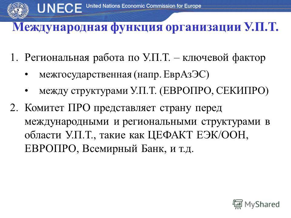 Международная функция организации У.П.Т. 1.Региональная работа по У.П.Т. – ключевой фактор межгосударственная (напр. ЕврАзЭС) между структурами У.П.Т. (ЕВРОПРО, СЕКИПРО) 2.Комитет ПРО представляет страну перед международными и региональными структура