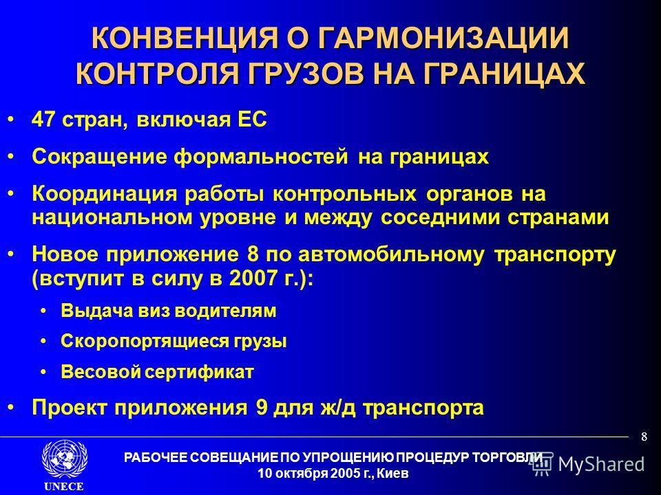UNECE РАБОЧЕЕ СОВЕЩАНИЕ ПО УПРОЩЕНИЮ ПРОЦЕДУР ТОРГОВЛИ 10 октября 2005 г., Киев 8 КОНВЕНЦИЯ О ГАРМОНИЗАЦИИ КОНТРОЛЯ ГРУЗОВ НА ГРАНИЦАХ 47 стран, включая ЕС Сокращение формальностей на границах Координация работы контрольных органов на национальном ур