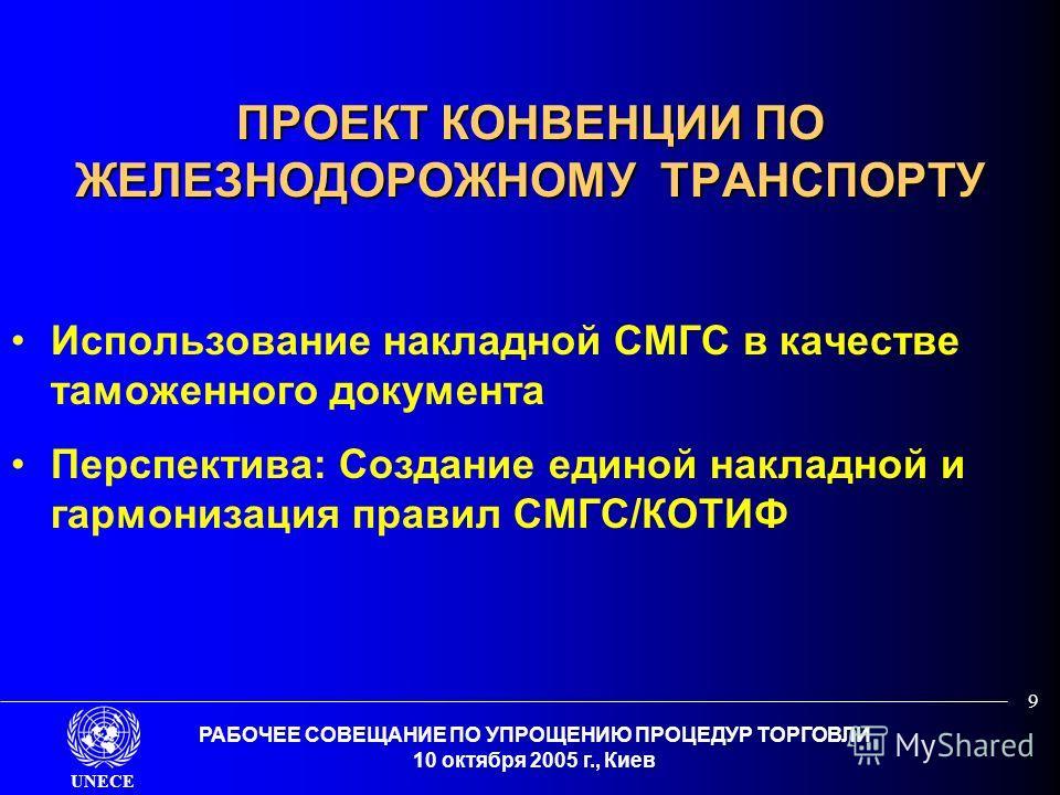 UNECE РАБОЧЕЕ СОВЕЩАНИЕ ПО УПРОЩЕНИЮ ПРОЦЕДУР ТОРГОВЛИ 10 октября 2005 г., Киев 9 ПРОЕКТ КОНВЕНЦИИ ПО ЖЕЛЕЗНОДОРОЖНОМУ ТРАНСПОРТУ Использование накладной СМГС в качестве таможенного документа Перспектива: Создание единой накладной и гармонизация прав