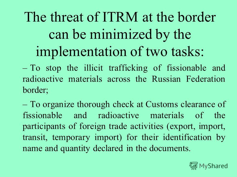 The threat of ITRM at the border can be minimized by the implementation of two tasks: –To stop the illicit trafficking of fissionable and radioactive materials across the Russian Federation border; –To organize thorough check at Customs clearance of
