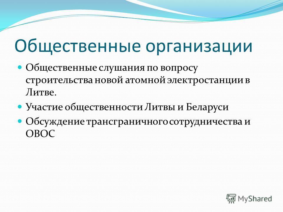 Общественные организации Общественные слушания по вопросу строительства новой атомной электростанции в Литве. Участие общественности Литвы и Беларуси Обсуждение трансграничного сотрудничества и ОВОС