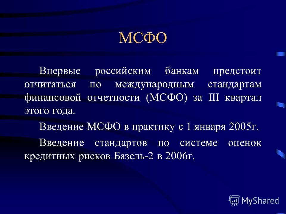 МСФО Впервые российским банкам предстоит отчитаться по международным стандартам финансовой отчетности (МСФО) за III квартал этого года. Введение МСФО в практику с 1 января 2005г. Введение стандартов по системе оценок кредитных рисков Базель-2 в 2006г