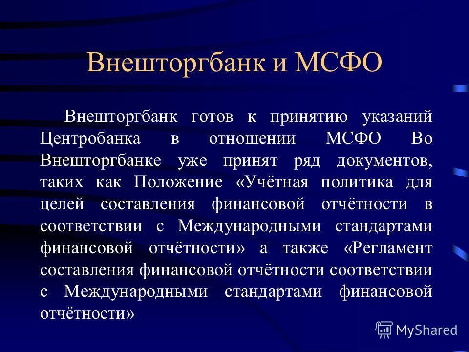Внешторгбанк и МСФО Внешторгбанк готов к принятию указаний Центробанка в отношении МСФО Во Внешторгбанке уже принят ряд документов, таких как Положение «Учётная политика для целей составления финансовой отчётности в соответствии с Международными стан