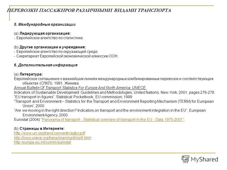 ПЕРЕВОЗКИ ПАССАЖИРОВ РАЗЛИЧНЫМИ ВИДАМИ ТРАНСПОРТА 5. Международные организации (а) Лидирующая организация: - Европейское агентство по статистике. (b) Другие организации и учреждения: - Европейское агентство по окружающей среде; - Секретариат Европейс