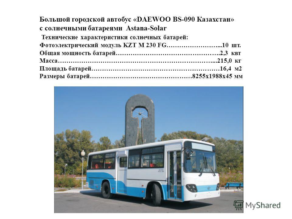 Большой городской автобус «DAEWOO BS-090 Казахстан» с солнечными батареями Astana-Solar Технические характеристики солнечных батарей: Фотоэлектрический модуль KZT M 230 FG……………………...10 шт. Общая мощность батарей………………………………………….2,3 квт Масса………………………