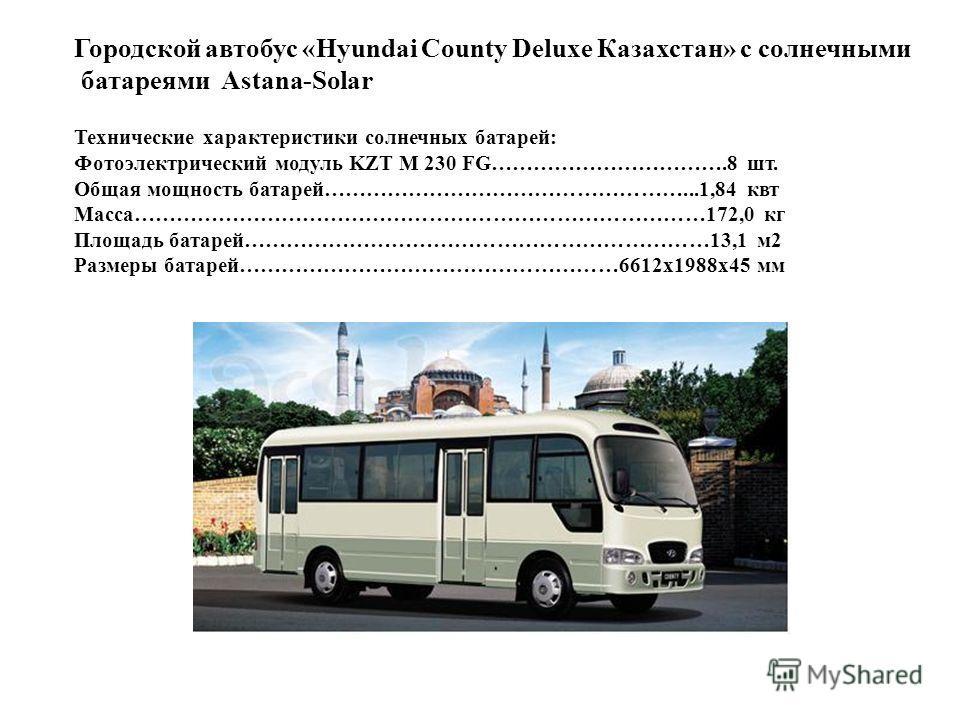Городской автобус «Hyundai County Deluxe Казахстан» с солнечными батареями Astana-Solar Технические характеристики солнечных батарей: Фотоэлектрический модуль KZT M 230 FG…………………………….8 шт. Общая мощность батарей……………………………………………...1,84 квт Масса……………