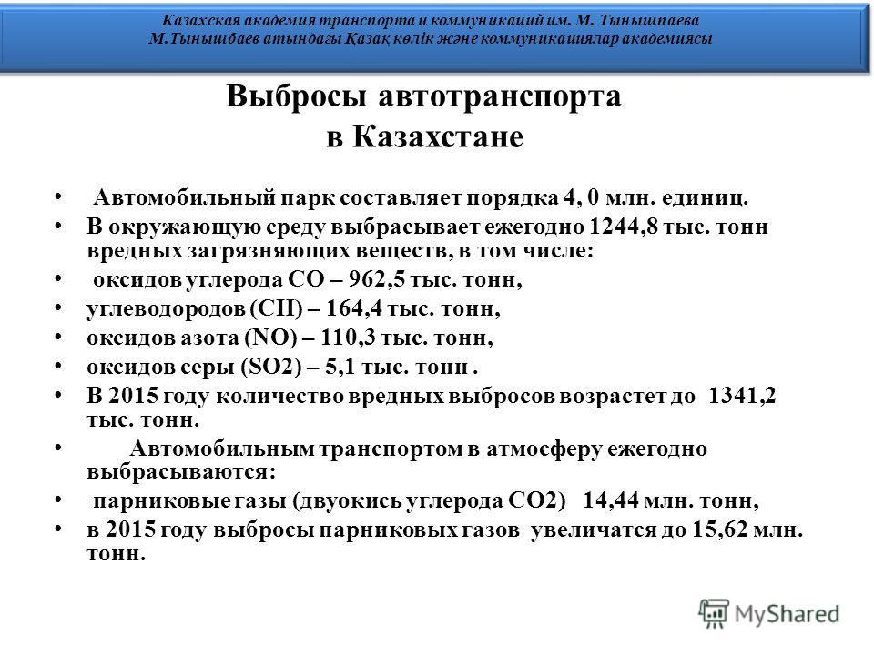 Выбросы автотранспорта в Казахстане Автомобильный парк составляет порядка 4, 0 млн. единиц. В окружающую среду выбрасывает ежегодно 1244,8 тыс. тонн вредных загрязняющих веществ, в том числе: оксидов углерода СО – 962,5 тыс. тонн, углеводородов (СН)