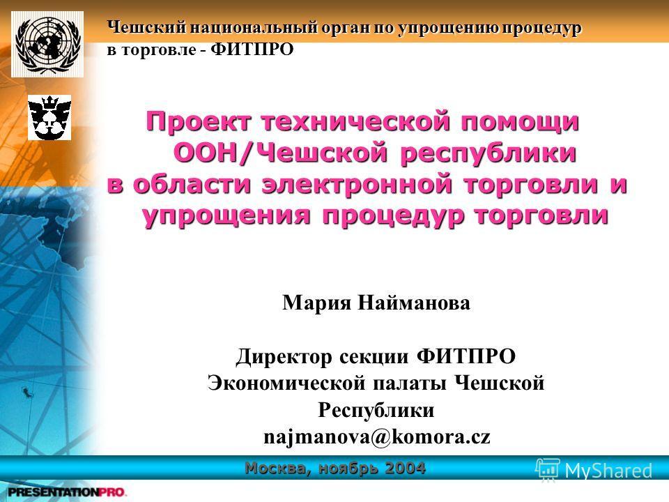 Москва, ноябрь 2004 Чешский национальный орган по упрощению процедур в торговле - ФИТПРО Пpoeкт технической помощи ООН/Чешской республики в области электронной торговли и упрощения процедур торговли в области электронной торговли и упрощения процедур