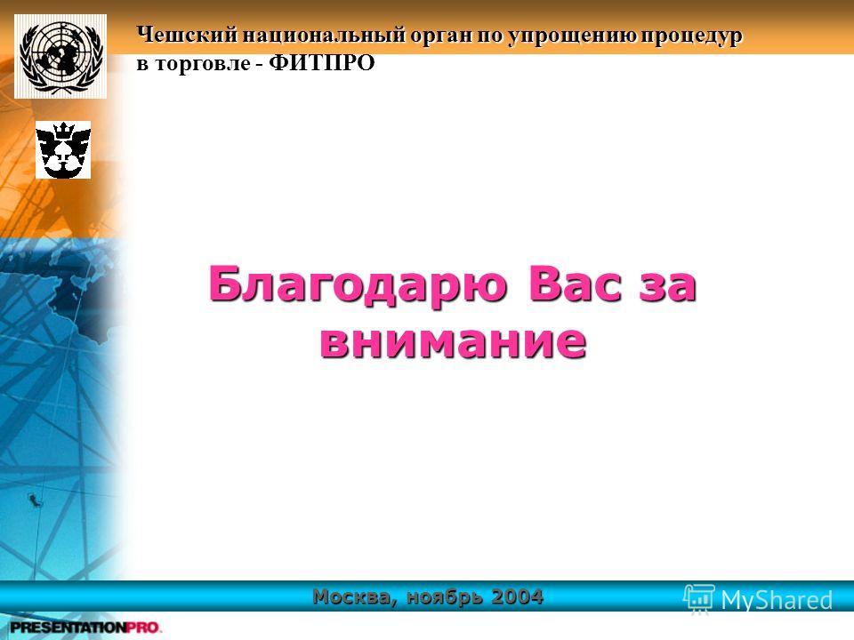 Москва, ноябрь 2004 Чешский национальный орган по упрощению процедур в торговле - ФИТПРО Благодарю Вас за внимание