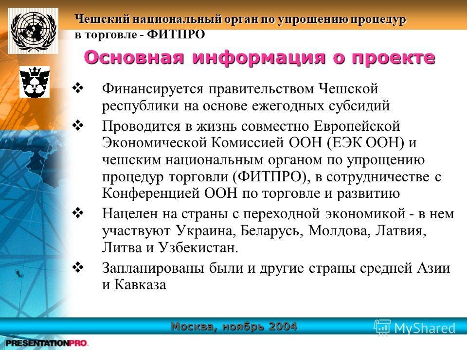 Москва, ноябрь 2004 Чешский национальный орган по упрощению процедур в торговле - ФИТПРО Финансируется правительством Чешской республики на основе ежегодных субсидий Проводится в жизнь совместно Европейской Экономической Комиссией ООН (ЕЭК ООН) и чеш