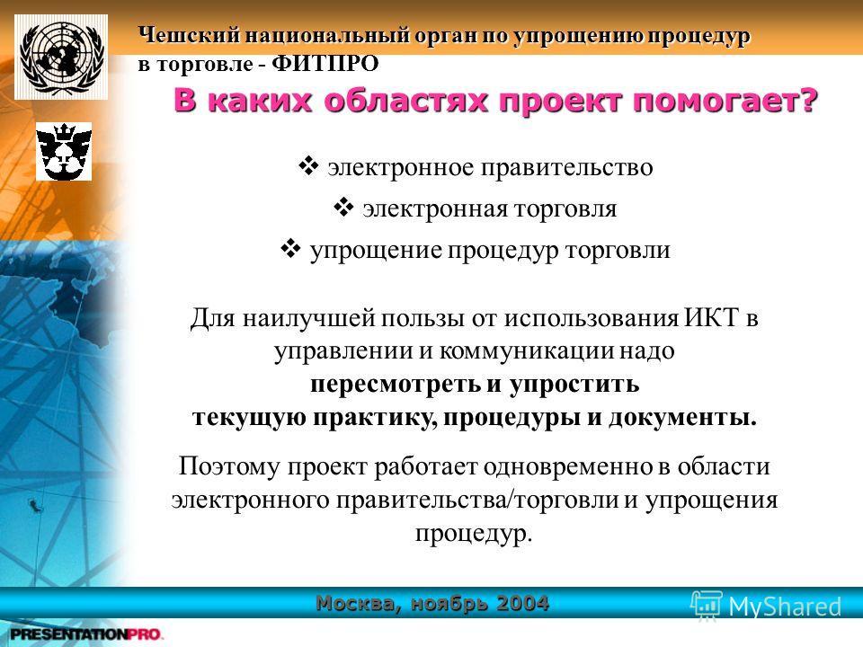 Москва, ноябрь 2004 Чешский национальный орган по упрощению процедур в торговле - ФИТПРО электронное правительство электронная торговля упрощение процедур торговли В каких областях проект помогает? Для наилучшей пользы от использования ИКТ в управлен
