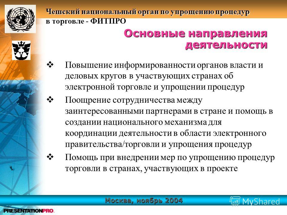Москва, ноябрь 2004 Чешский национальный орган по упрощению процедур в торговле - ФИТПРО Повышение информированности органов власти и деловых кругов в участвующих странах об электронной торговле и упрощении процедур Поощрение сотрудничества между заи