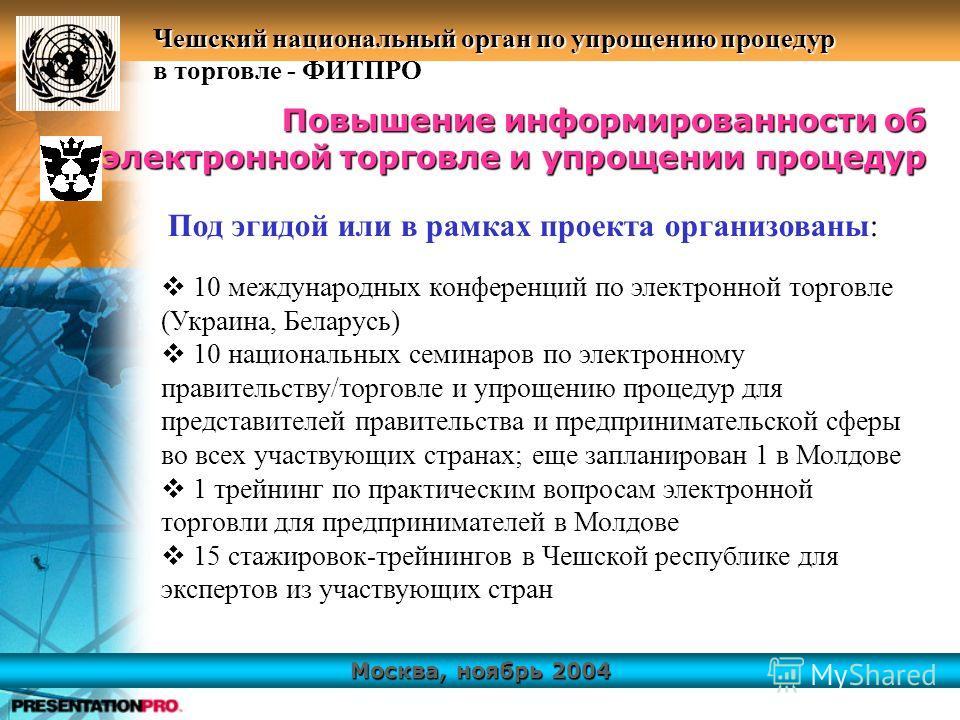 Москва, ноябрь 2004 Чешский национальный орган по упрощению процедур в торговле - ФИТПРО Повышение информированности об электронной торговле и упрощении процедур 10 международных конференций по электронной торговле (Украина, Беларусь) 10 национальных