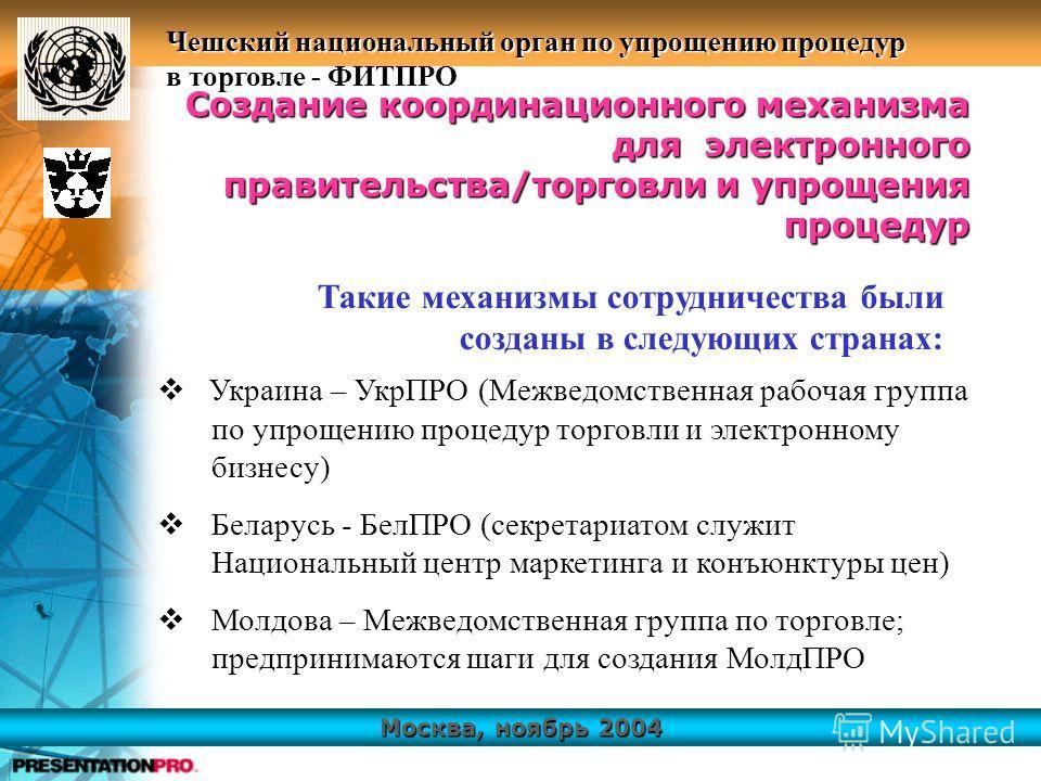 Москва, ноябрь 2004 Чешский национальный орган по упрощению процедур в торговле - ФИТПРО Украина – УкрПРО (Межведомственная рабочая группа по упрощению процедур торговли и электронному бизнесу) Беларусь - БелПРО (секретариатом служит Национальный цен