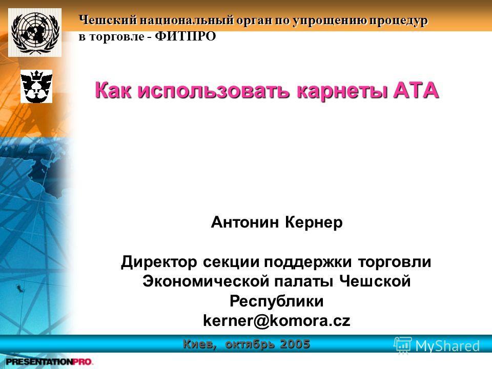 Киев, октябрь 2005 Чешский национальный орган по упрощению процедур в торговле - ФИТПРО Как использовать карнеты АТА Антонин Кернер Директор секции поддержки торговли Экономической палаты Чешской Республики kerner@komora.cz