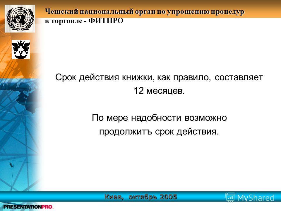 Киев, октябрь 2005 Чешский национальный орган по упрощению процедур в торговле - ФИТПРО Срок действия книжки, как правило, составляет 12 месяцев. По мере надобности возможно продолжитъ срок действия.
