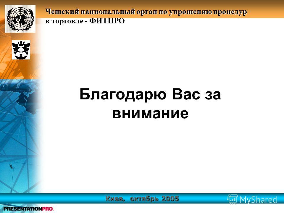 Киев, октябрь 2005 Чешский национальный орган по упрощению процедур в торговле - ФИТПРО Благодарю Вас за внимание