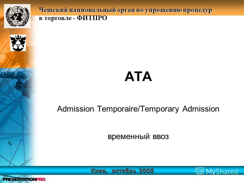 Киев, октябрь 2005 Чешский национальный орган по упрощению процедур в торговле - ФИТПРО АТА Admission Temporaire/Temporary Admission временный ввоз