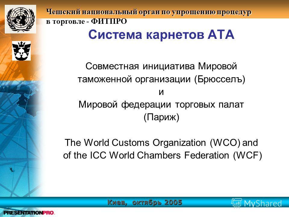 Киев, октябрь 2005 Чешский национальный орган по упрощению процедур в торговле - ФИТПРО Система карнетов АТА Совместная инициатива Мировой таможенной организации (Брюсселъ) и Мировой федерации торговых палат (Париж) The World Customs Organization (WC