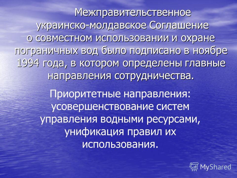 Межправительственное украинско-молдавское Соглашение о совместном использовании и охране пограничных вод было подписано в ноябре 1994 года, в котором определены главные направления сотрудничества. Приоритетные направления: усовершенствование систем у