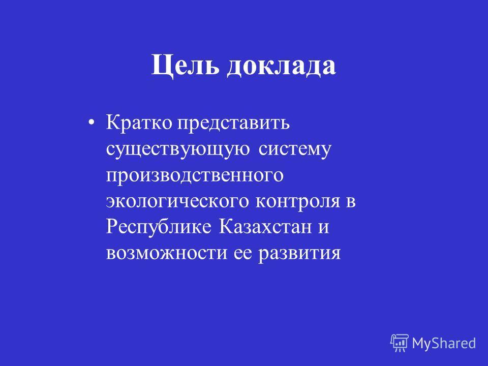 Цель доклада Кратко представить существующую систему производственного экологического контроля в Республике Казахстан и возможности ее развития