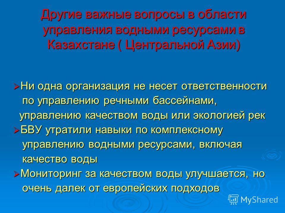 Другие важные вопросы в области управления водными ресурсами в Казахстане ( Центральной Азии) Ни одна организация не несет ответственности Ни одна организация не несет ответственности по управлению речными бассейнами, по управлению речными бассейнами