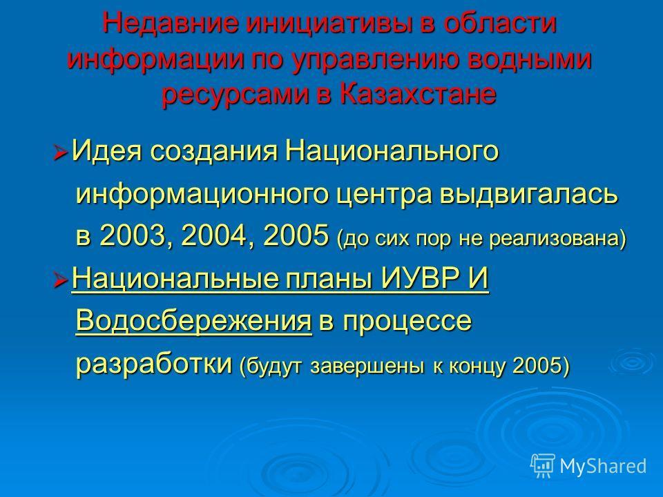 Недавние инициативы в области информации по управлению водными ресурсами в Казахстане Идея создания Национального Идея создания Национального информационного центра выдвигалась информационного центра выдвигалась в 2003, 2004, 2005 (до сих пор не реал