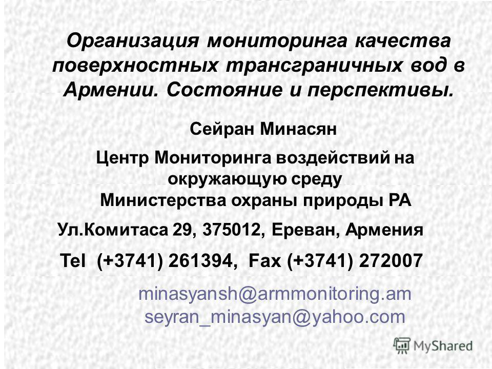 Организация мониторинга качества поверxностных трансграничных вод в Армении. Состояние и перспективы. Центр Мониторинга воздействий на окружающую среду Министерства охраны природы РА minasyansh@armmonitoring.am seyran_minasyan@yahoo.com Tel (+3741) 2