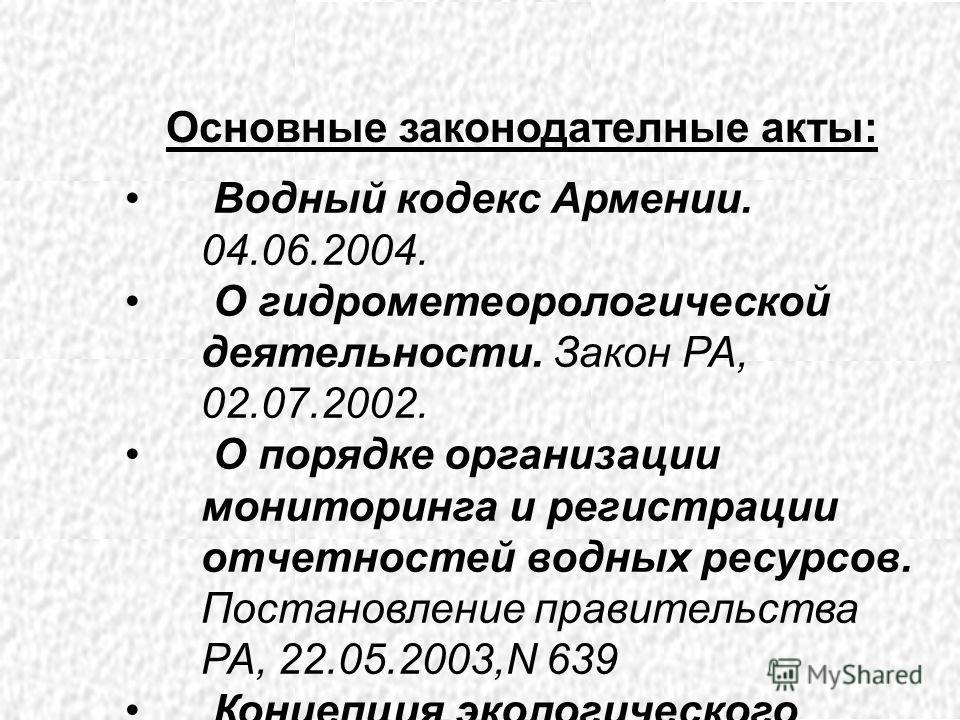 Водный кодекс Армении. 04.06.2004. О гидрометеорологической деятельности. Закон РА, 02.07.2002. О порядке организации мониторинга и регистрации отчетностей водных ресурсов. Постановление правительства РА, 22.05.2003,N 639 Концепция экологического мон