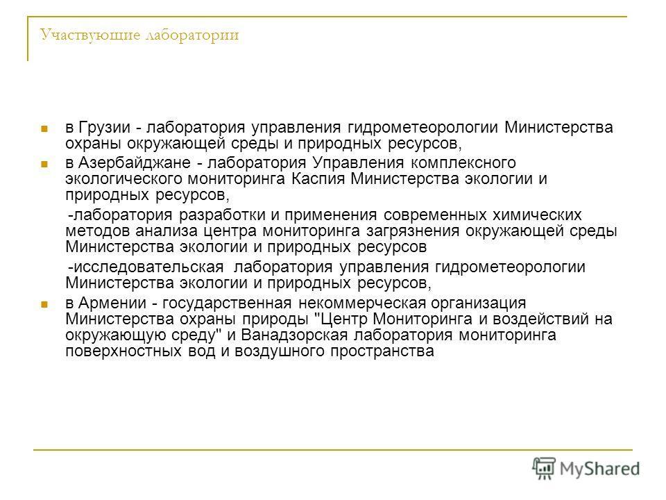 Участвующие лаборатории в Грузии - лаборатория управления гидрометеорологии Министерства охраны окружающей среды и природных ресурсов, в Азербайджане - лаборатория Управления комплексного экологического мониторинга Каспия Министерства экологии и прир
