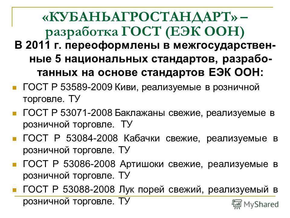 «КУБАНЬАГРОСТАНДАРТ» – разработка ГОСТ (ЕЭК ООН) В 2011 г. переоформлены в межгосударствен- ные 5 национальных стандартов, разрабо- танных на основе стандартов ЕЭК ООН: ГОСТ Р 53589-2009 Киви, реализуемые в розничной торговле. ТУ ГОСТ Р 53071-2008 Ба