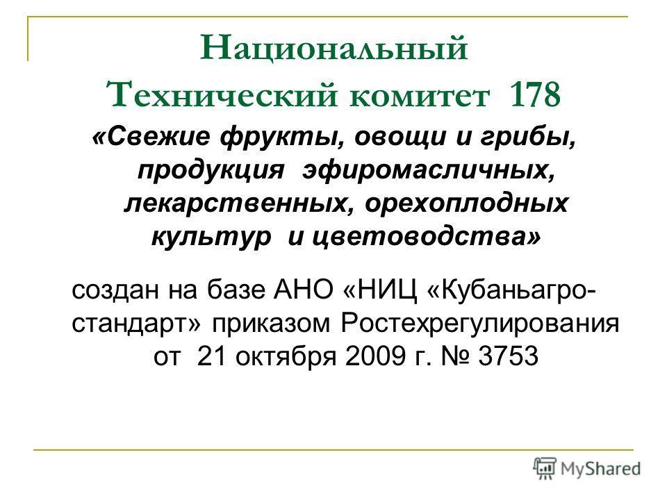 Национальный Технический комитет 178 «Свежие фрукты, овощи и грибы, продукция эфиромасличных, лекарственных, орехоплодных культур и цветоводства» создан на базе АНО «НИЦ «Кубаньагро- стандарт» приказом Ростехрегулирования от 21 октября 2009 г. 3753