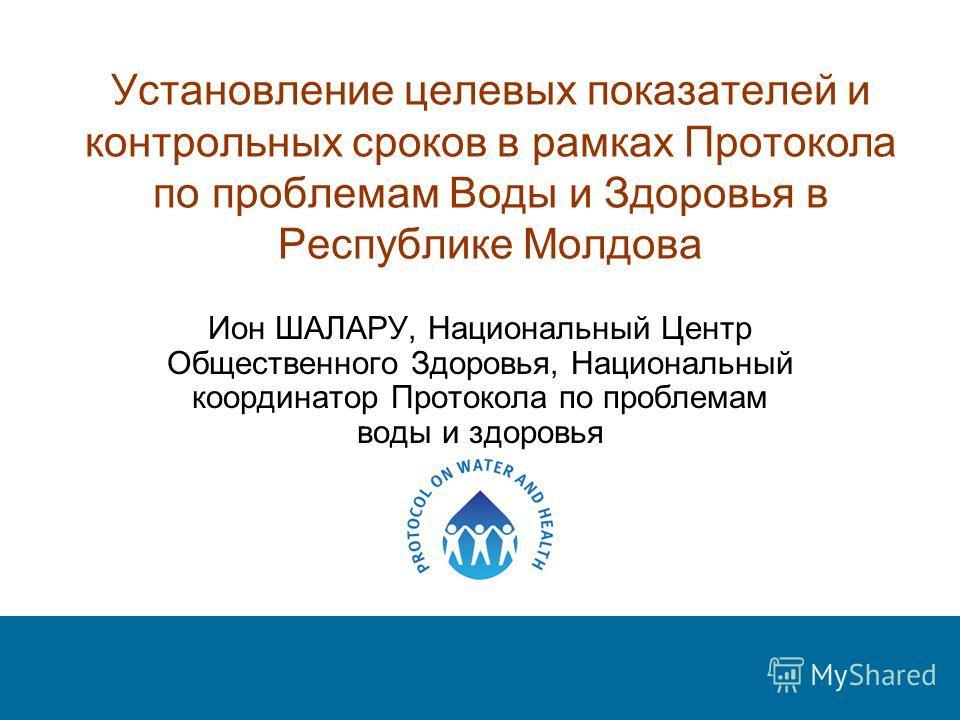 Установление целевых показателей и контрольных сроков в рамках Протокола по проблемам Воды и Здоровья в Республике Молдова Ион ШАЛАРУ, Национальный Центр Общественного Здоровья, Национальный координатор Протокола по проблемам воды и здоровья