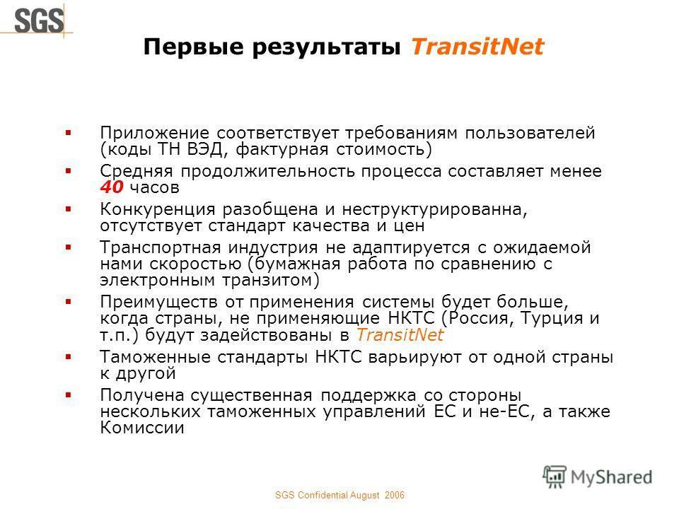 SGS Confidential August 2006 Первые результаты TransitNet Приложение соответствует требованиям пользователей (коды ТН ВЭД, фактурная стоимость) Средняя продолжительность процесса составляет менее 40 часов Конкуренция разобщена и неструктурированна, о