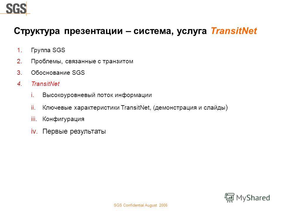 SGS Confidential August 2006 Структура презентации – система, услуга TransitNet 1.Группа SGS 2.Проблемы, связанные с транзитом 3.Обоснование SGS 4.TransitNet i.Высокоуровневый поток информации ii.Ключевые характеристики TransitNet, (демонстрация и сл