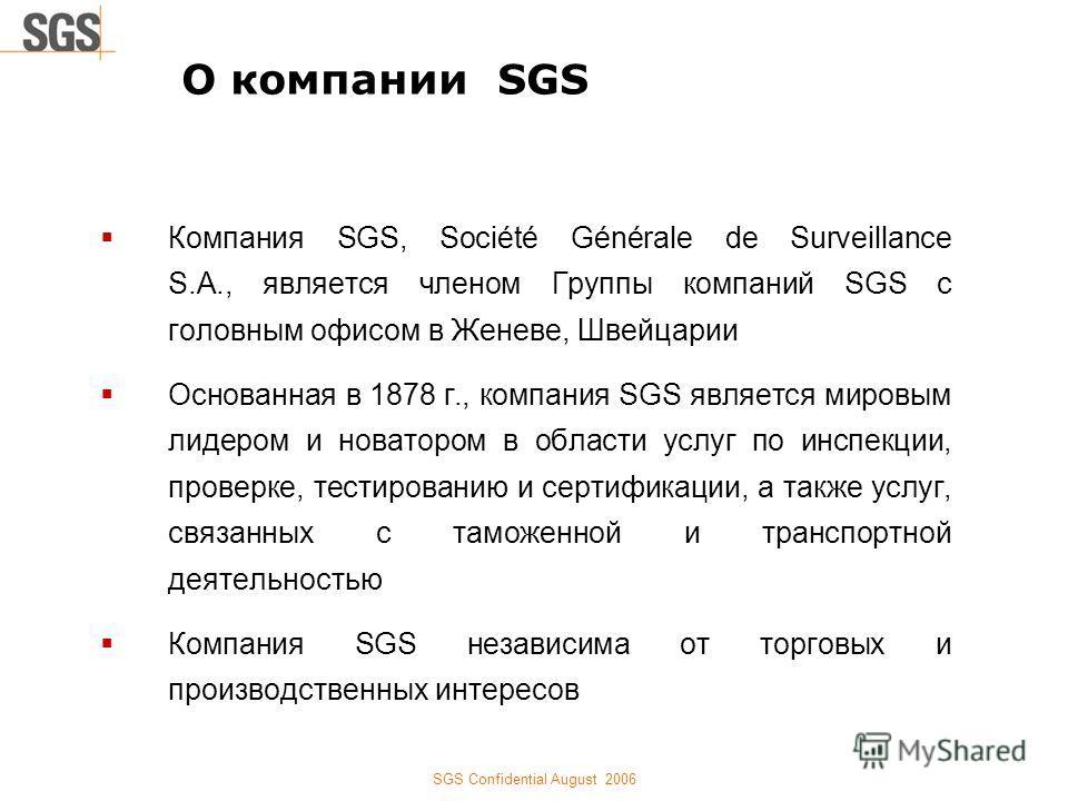 SGS Confidential August 2006 Компания SGS, Société Générale de Surveillance S.A., является членом Группы компаний SGS с головным офисом в Женеве, Швейцарии Основанная в 1878 г., компания SGS является мировым лидером и новатором в области услуг по инс