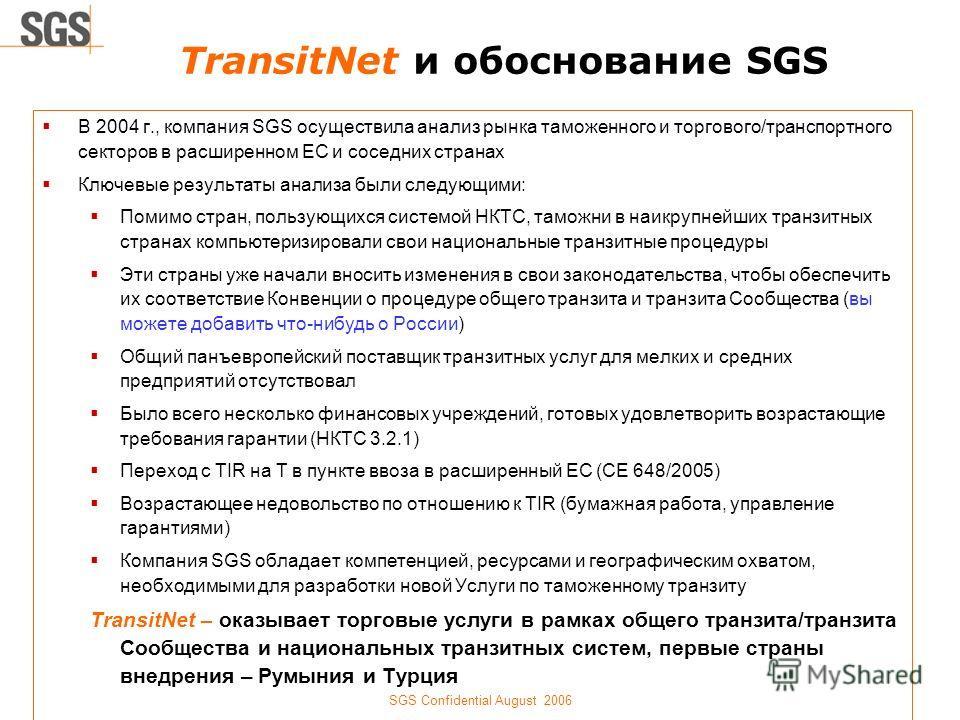 SGS Confidential August 2006 TransitNet и обоснование SGS В 2004 г., компания SGS осуществила анализ рынка таможенного и торгового/транспортного секторов в расширенном ЕС и соседних странах Ключевые результаты анализа были следующими: Помимо стран, п