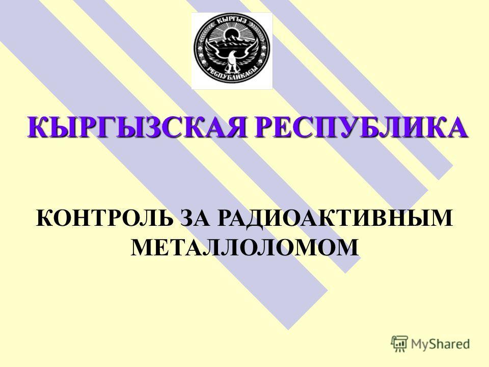 КЫРГЫЗСКАЯ РЕСПУБЛИКА КОНТРОЛЬ ЗА РАДИОАКТИВНЫМ МЕТАЛЛОЛОМОМ