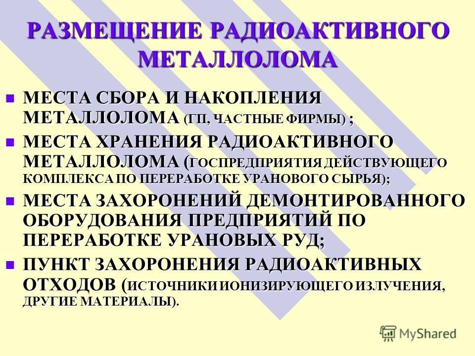 РАЗМЕЩЕНИЕ РАДИОАКТИВНОГО МЕТАЛЛОЛОМА МЕСТА СБОРА И НАКОПЛЕНИЯ МЕТАЛЛОЛОМА (ГП, ЧАСТНЫЕ ФИРМЫ) ; МЕСТА СБОРА И НАКОПЛЕНИЯ МЕТАЛЛОЛОМА (ГП, ЧАСТНЫЕ ФИРМЫ) ; МЕСТА ХРАНЕНИЯ РАДИОАКТИВНОГО МЕТАЛЛОЛОМА ( ГОСПРЕДПРИЯТИЯ ДЕЙСТВУЮЩЕГО КОМПЛЕКСА ПО ПЕРЕРАБОТ
