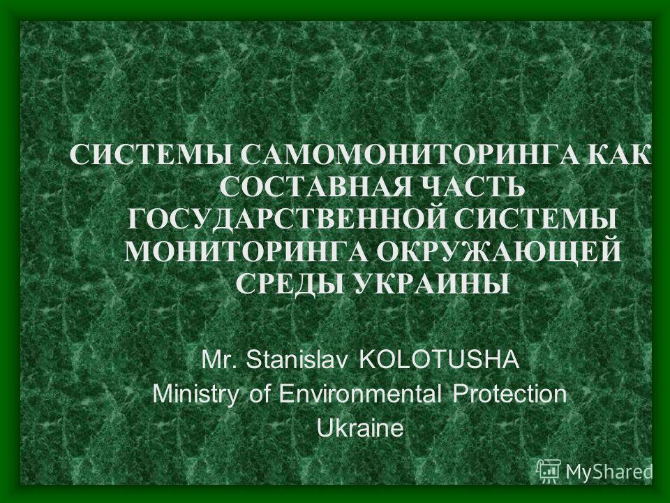 СИСТЕМЫ САМОМОНИТОРИНГА КАК СОСТАВНАЯ ЧАСТЬ ГОСУДАРСТВЕННОЙ СИСТЕМЫ МОНИТОРИНГА ОКРУЖАЮЩЕЙ СРЕДЫ УКРАИНЫ Mr. Stanislav KOLOTUSHA Ministry of Environmental Protection Ukraine