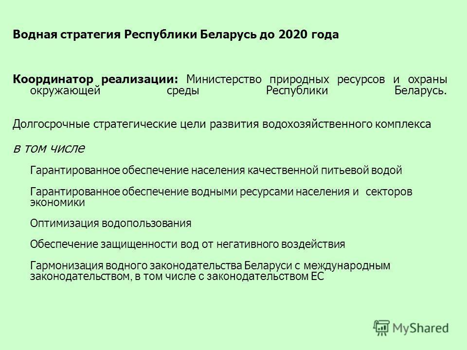 Водная стратегия Республики Беларусь до 2020 года Координатор реализации: Министерство природных ресурсов и охраны окружающей среды Республики Беларусь. Долгосрочные стратегические цели развития водохозяйственного комплекса в том числе Гарантированно