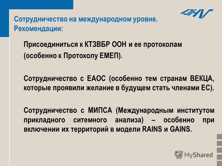 Сотрудничество на международном уровне. Рекомендации: Присоединиться к КТЗВБР ООН и ее протоколам (особенно к Протоколу ЕМЕП). Сотрудничество с ЕАОС (особенно тем странам ВЕКЦА, которые проявили желание в будущем стать членами ЕС). Сотрудничество с М